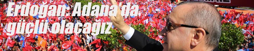 Erdoğan: Adana'da güçlü olacağız